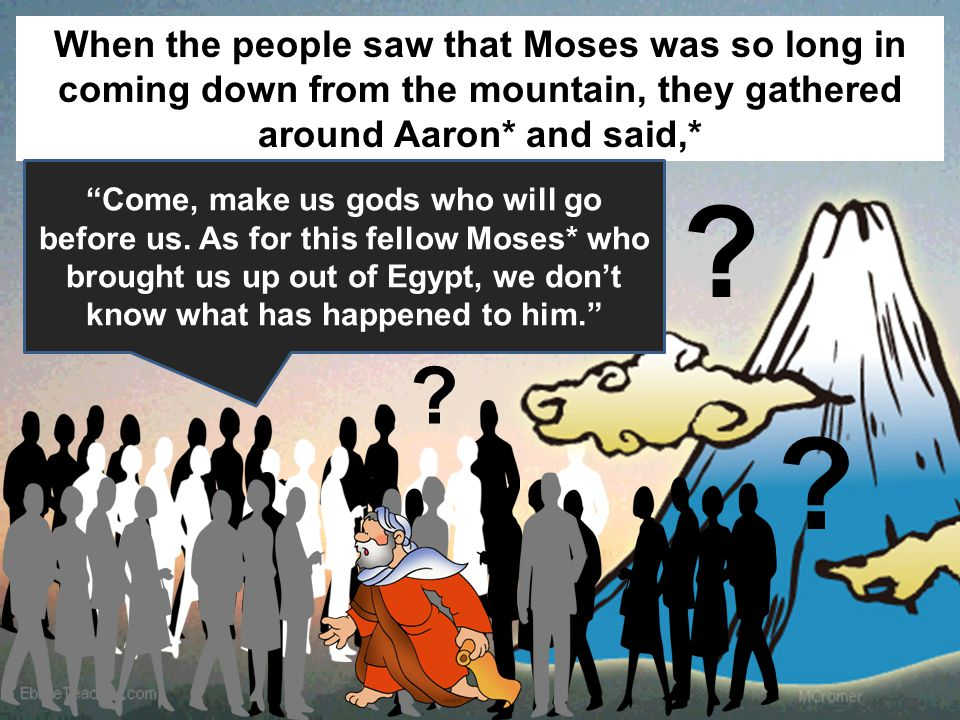 When the people saw that Moses was so long in coming down from the mountain, they gathered around Aaron* and said,* Come, make us gods who will go before us.