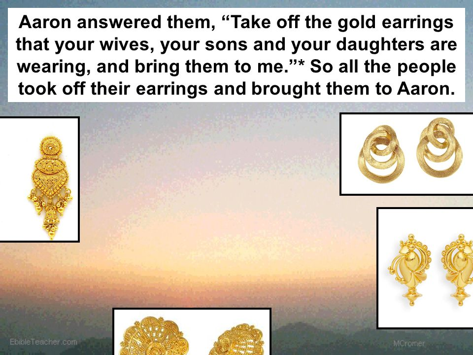 "Aaron answered them, ""Take off the gold earrings that your wives, your sons and your daughters are wearing, and bring them to me.""* So all the people"