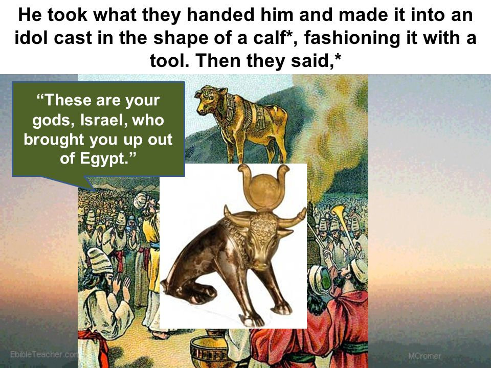 """These are your gods, Israel, who brought you up out of Egypt."" He took what they handed him and made it into an idol cast in the shape of a calf*, fa"