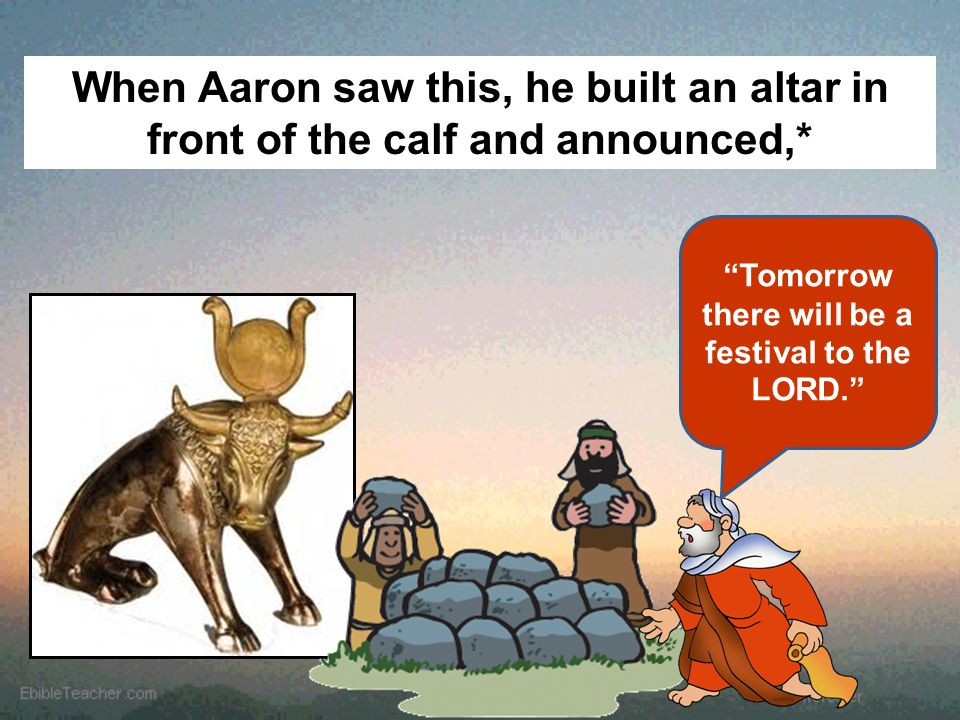 "When Aaron saw this, he built an altar in front of the calf and announced,* ""Tomorrow there will be a festival to the LORD."""