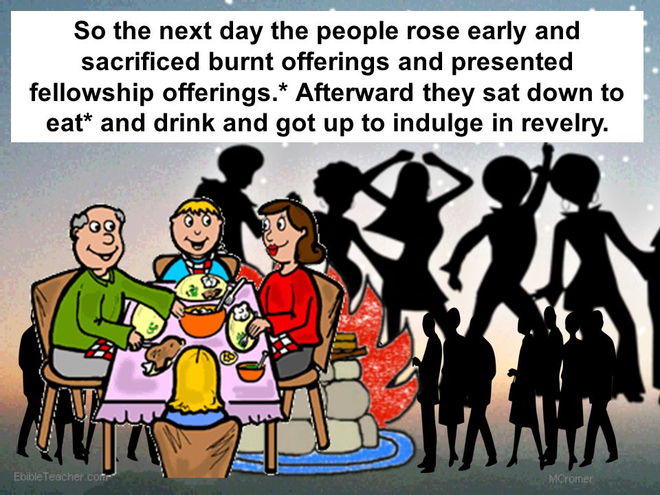 So the next day the people rose early and sacrificed burnt offerings and presented fellowship offerings.* Afterward they sat down to eat* and drink and got up to indulge in revelry.