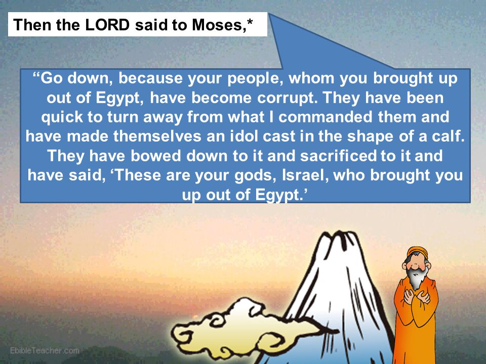 "Then the LORD said to Moses,* ""Go down, because your people, whom you brought up out of Egypt, have become corrupt. They have been quick to turn away"
