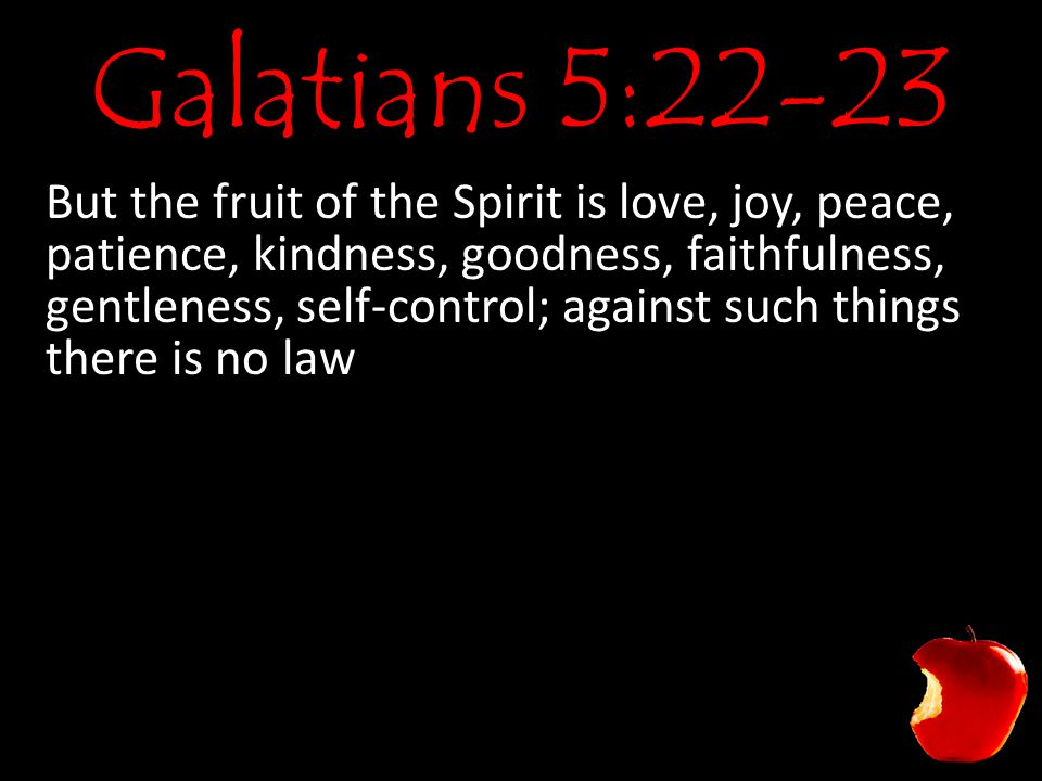 Galatians 5:22-23 But the fruit of the Spirit is love, joy, peace, patience, kindness, goodness, faithfulness, gentleness, self-control; against such things there is no law