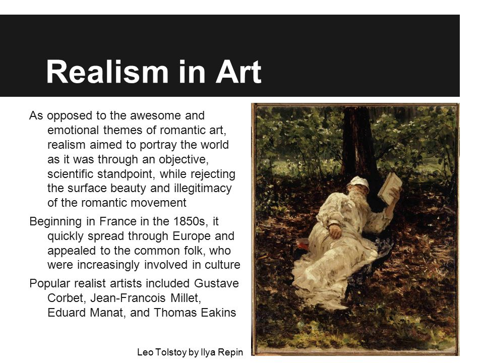 Realism in Art As opposed to the awesome and emotional themes of romantic art, realism aimed to portray the world as it was through an objective, scientific standpoint, while rejecting the surface beauty and illegitimacy of the romantic movement Beginning in France in the 1850s, it quickly spread through Europe and appealed to the common folk, who were increasingly involved in culture Popular realist artists included Gustave Corbet, Jean-Francois Millet, Eduard Manat, and Thomas Eakins Leo Tolstoy by Ilya Repin