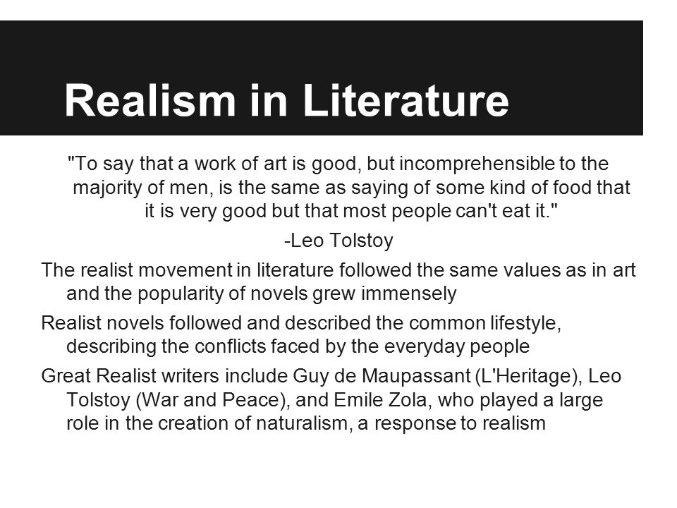 Realism in Literature To say that a work of art is good, but incomprehensible to the majority of men, is the same as saying of some kind of food that it is very good but that most people can t eat it. -Leo Tolstoy The realist movement in literature followed the same values as in art and the popularity of novels grew immensely Realist novels followed and described the common lifestyle, describing the conflicts faced by the everyday people Great Realist writers include Guy de Maupassant (L Heritage), Leo Tolstoy (War and Peace), and Emile Zola, who played a large role in the creation of naturalism, a response to realism