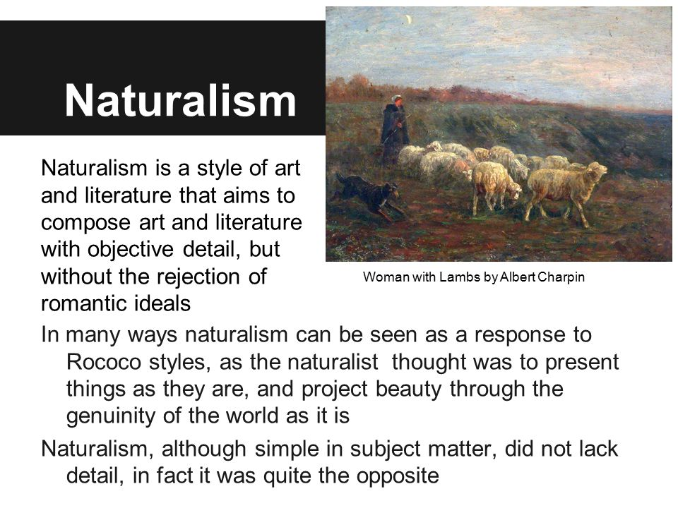 Naturalism In many ways naturalism can be seen as a response to Rococo styles, as the naturalist thought was to present things as they are, and projec