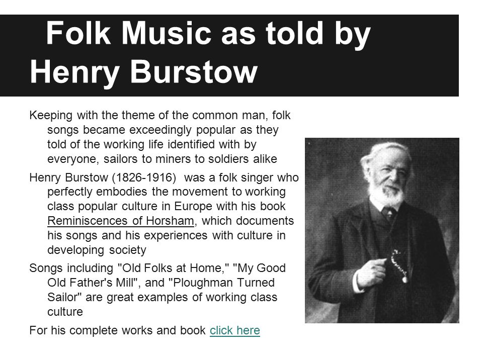 Folk Music as told by Henry Burstow Keeping with the theme of the common man, folk songs became exceedingly popular as they told of the working life identified with by everyone, sailors to miners to soldiers alike Henry Burstow (1826-1916) was a folk singer who perfectly embodies the movement to working class popular culture in Europe with his book Reminiscences of Horsham, which documents his songs and his experiences with culture in developing society Songs including Old Folks at Home, My Good Old Father s Mill , and Ploughman Turned Sailor are great examples of working class culture For his complete works and book click hereclick here