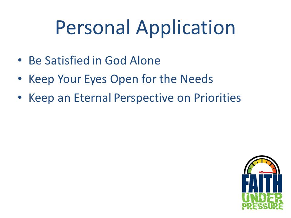 Personal Application Be Satisfied in God Alone Keep Your Eyes Open for the Needs Keep an Eternal Perspective on Priorities