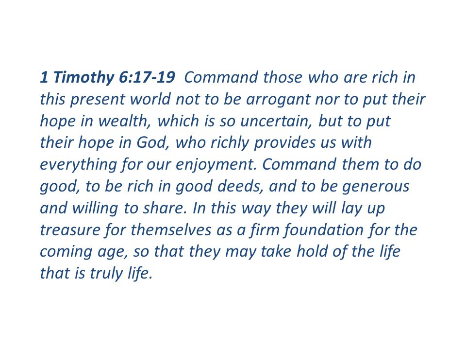 1 Timothy 6:17-19 Command those who are rich in this present world not to be arrogant nor to put their hope in wealth, which is so uncertain, but to p