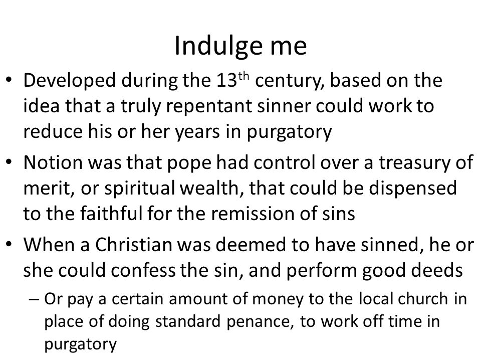 Indulge me Developed during the 13 th century, based on the idea that a truly repentant sinner could work to reduce his or her years in purgatory Notion was that pope had control over a treasury of merit, or spiritual wealth, that could be dispensed to the faithful for the remission of sins When a Christian was deemed to have sinned, he or she could confess the sin, and perform good deeds – Or pay a certain amount of money to the local church in place of doing standard penance, to work off time in purgatory