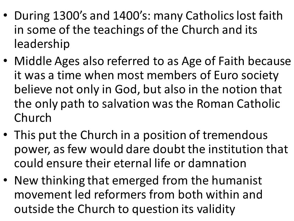 During 1300's and 1400's: many Catholics lost faith in some of the teachings of the Church and its leadership Middle Ages also referred to as Age of Faith because it was a time when most members of Euro society believe not only in God, but also in the notion that the only path to salvation was the Roman Catholic Church This put the Church in a position of tremendous power, as few would dare doubt the institution that could ensure their eternal life or damnation New thinking that emerged from the humanist movement led reformers from both within and outside the Church to question its validity