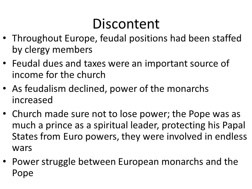 Discontent Throughout Europe, feudal positions had been staffed by clergy members Feudal dues and taxes were an important source of income for the church As feudalism declined, power of the monarchs increased Church made sure not to lose power; the Pope was as much a prince as a spiritual leader, protecting his Papal States from Euro powers, they were involved in endless wars Power struggle between European monarchs and the Pope