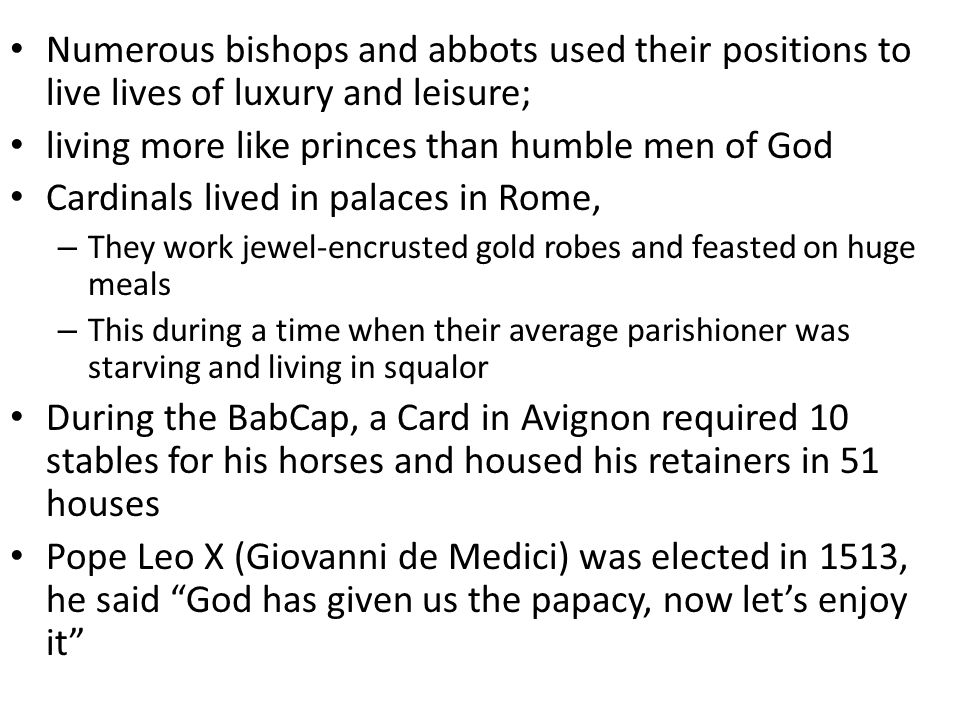 Numerous bishops and abbots used their positions to live lives of luxury and leisure; living more like princes than humble men of God Cardinals lived