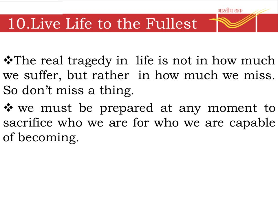 10.Live Life to the Fullest  The real tragedy in life is not in how much we suffer, but rather in how much we miss.