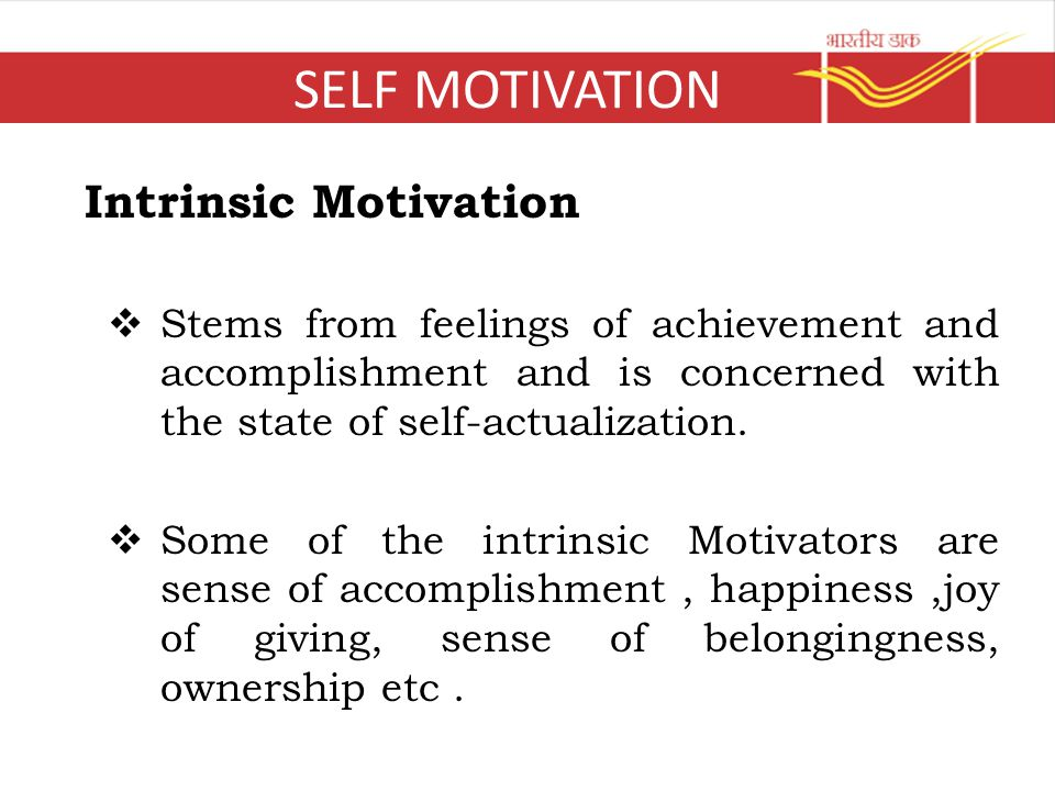 SELF MOTIVATION Intrinsic Motivation  Stems from feelings of achievement and accomplishment and is concerned with the state of self-actualization.