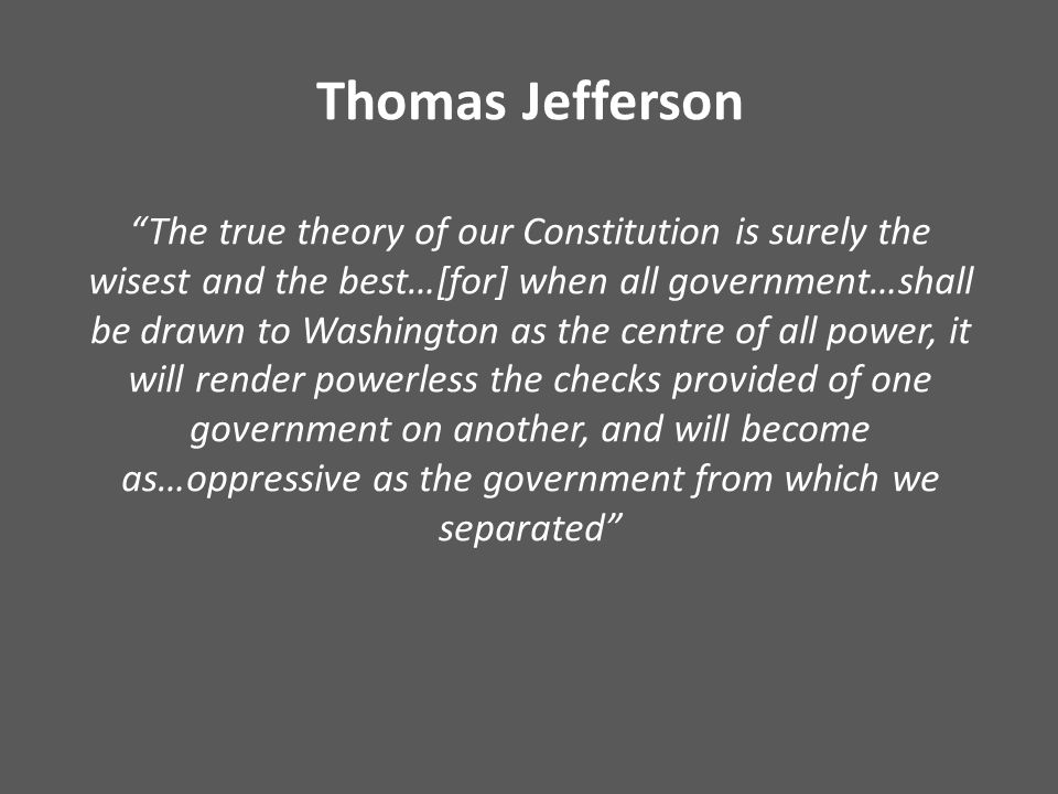 """Thomas Jefferson """"The true theory of our Constitution is surely the wisest and the best…[for] when all government…shall be drawn to Washington as the"""