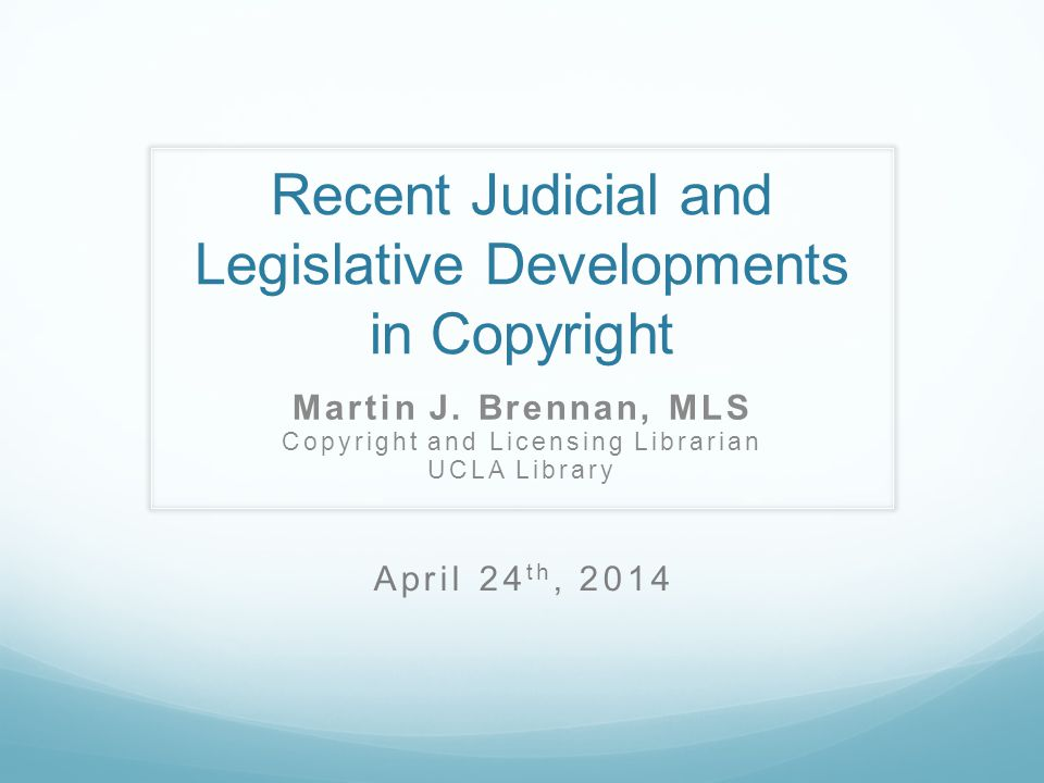 Recent Judicial and Legislative Developments in Copyright Martin J. Brennan, MLS Copyright and Licensing Librarian UCLA Library April 24 th, 2014