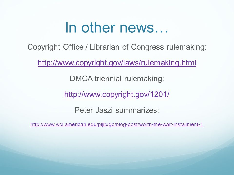 In other news… Copyright Office / Librarian of Congress rulemaking: http://www.copyright.gov/laws/rulemaking.html DMCA triennial rulemaking: http://www.copyright.gov/1201/ Peter Jaszi summarizes: http://www.wcl.american.edu/pijip/go/blog-post/worth-the-wait-installment-1