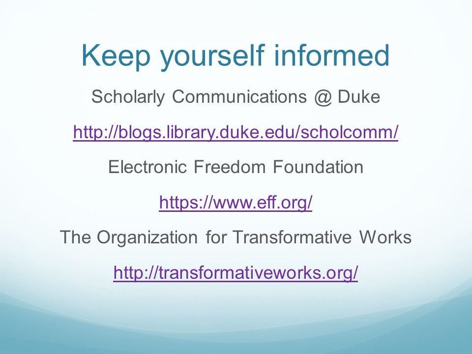 Keep yourself informed Scholarly Communications @ Duke http://blogs.library.duke.edu/scholcomm/ Electronic Freedom Foundation https://www.eff.org/ The Organization for Transformative Works http://transformativeworks.org/