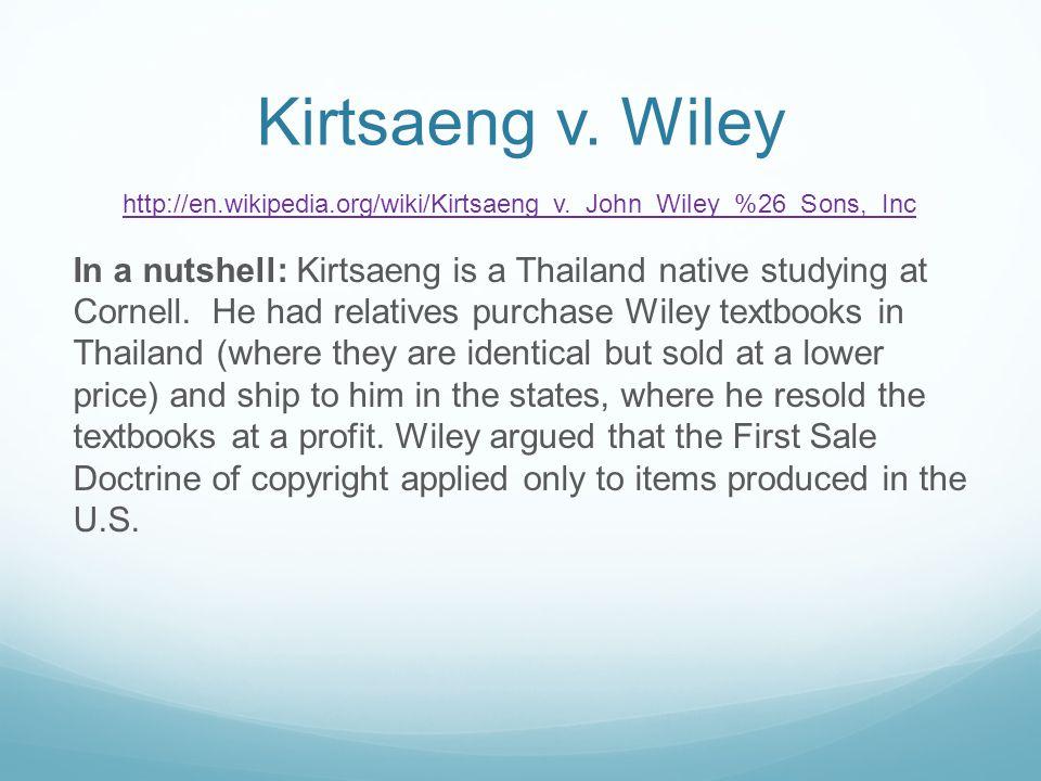 Kirtsaeng v. Wiley http://en.wikipedia.org/wiki/Kirtsaeng_v._John_Wiley_%26_Sons,_Inc In a nutshell: Kirtsaeng is a Thailand native studying at Cornel