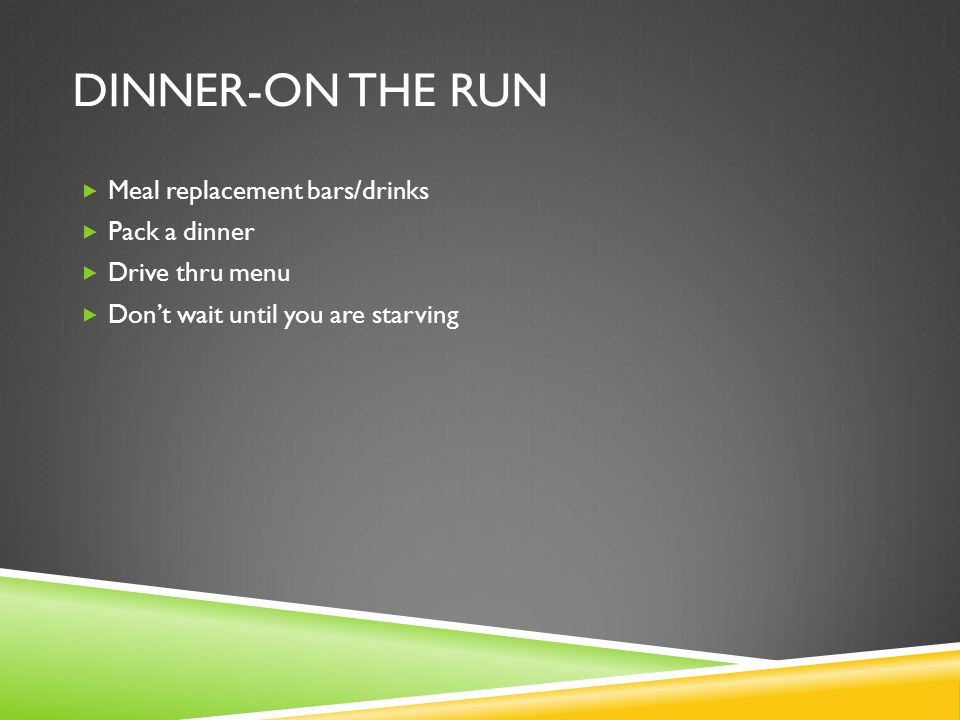 DINNER-ON THE RUN  Meal replacement bars/drinks  Pack a dinner  Drive thru menu  Don't wait until you are starving