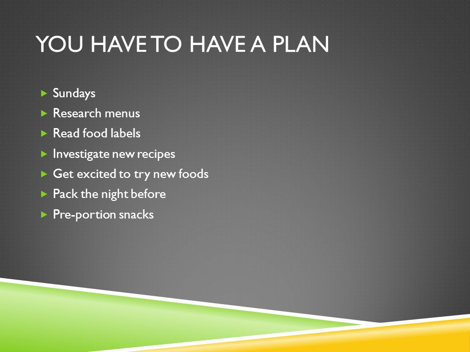 YOU HAVE TO HAVE A PLAN  Sundays  Research menus  Read food labels  Investigate new recipes  Get excited to try new foods  Pack the night before  Pre-portion snacks