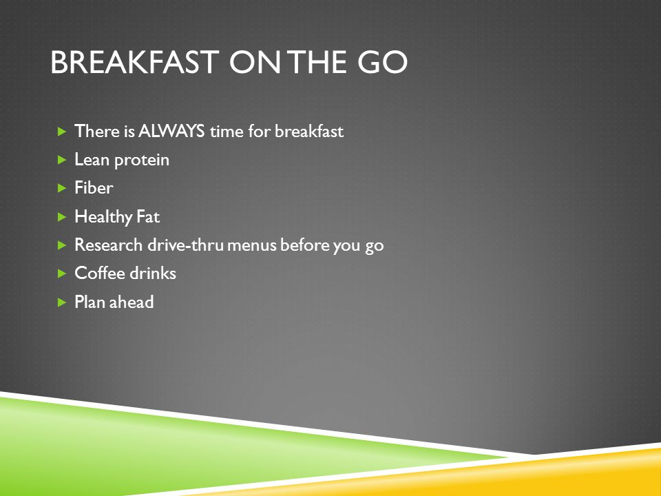 BREAKFAST ON THE GO  There is ALWAYS time for breakfast  Lean protein  Fiber  Healthy Fat  Research drive-thru menus before you go  Coffee drinks  Plan ahead