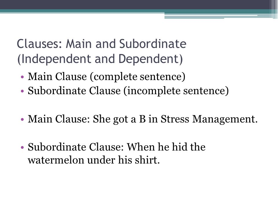 Clauses: Main and Subordinate (Independent and Dependent) Main Clause (complete sentence) Subordinate Clause (incomplete sentence) Main Clause: She got a B in Stress Management.
