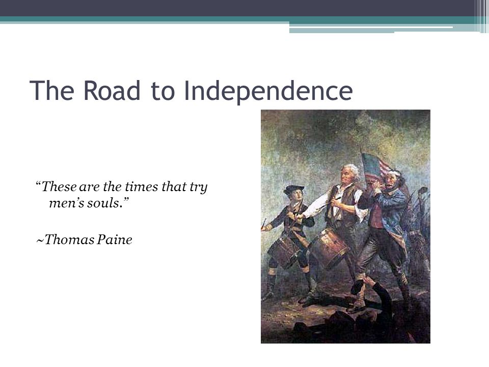 "The Road to Independence ""These are the times that try men's souls."" ~Thomas Paine"