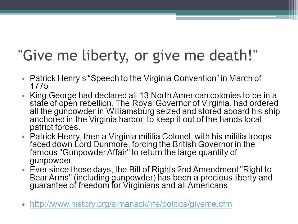 Give me liberty, or give me death! Patrick Henry's Speech to the Virginia Convention in March of 1775 King George had declared all 13 North American colonies to be in a state of open rebellion.