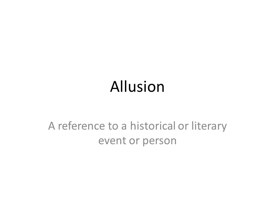 Allusion A reference to a historical or literary event or person