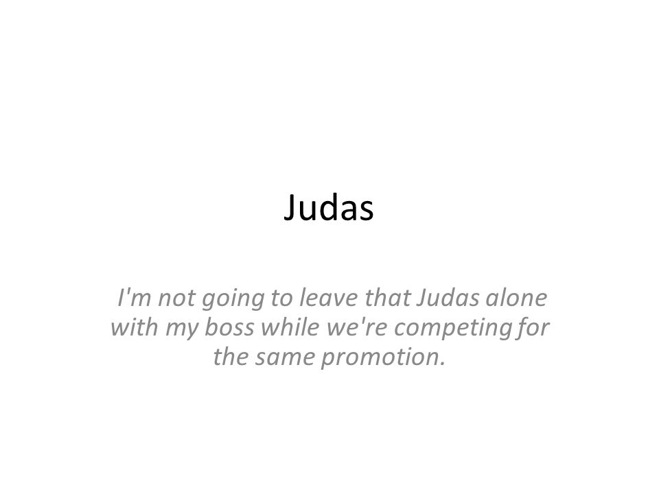 Judas I m not going to leave that Judas alone with my boss while we re competing for the same promotion.