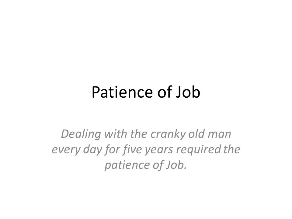 Patience of Job Dealing with the cranky old man every day for five years required the patience of Job.