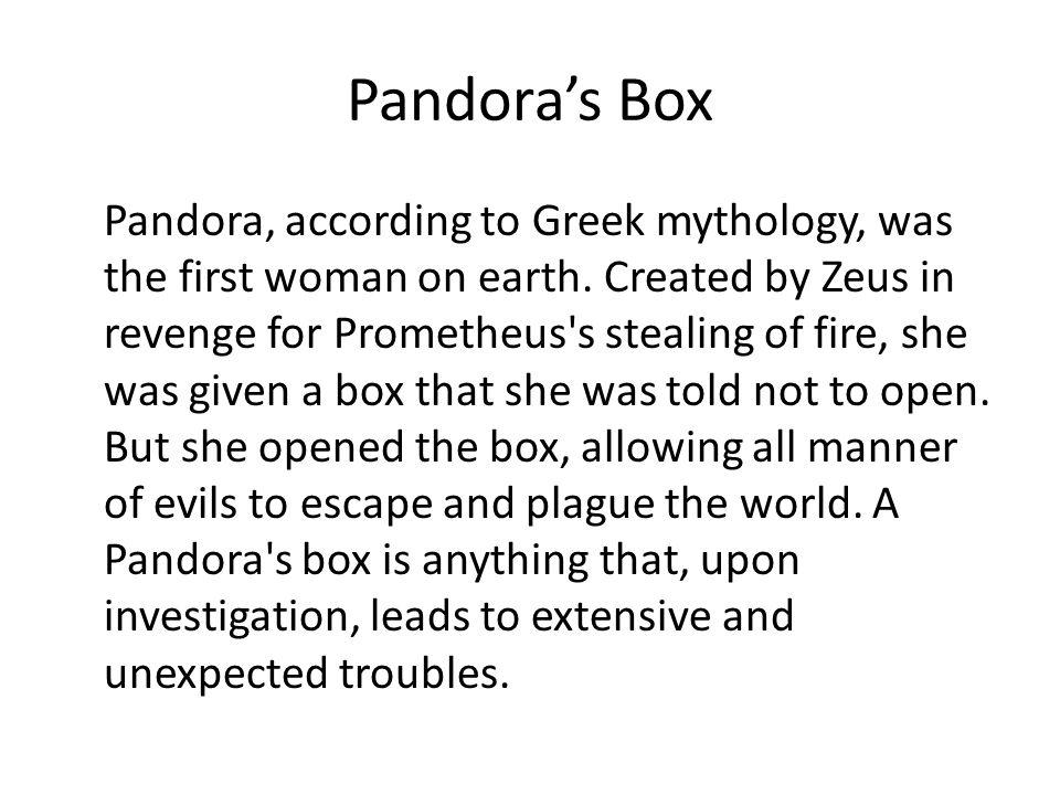 Pandora's Box Pandora, according to Greek mythology, was the first woman on earth.