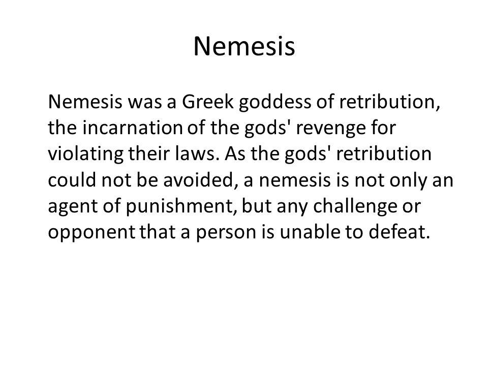 Nemesis Nemesis was a Greek goddess of retribution, the incarnation of the gods revenge for violating their laws.