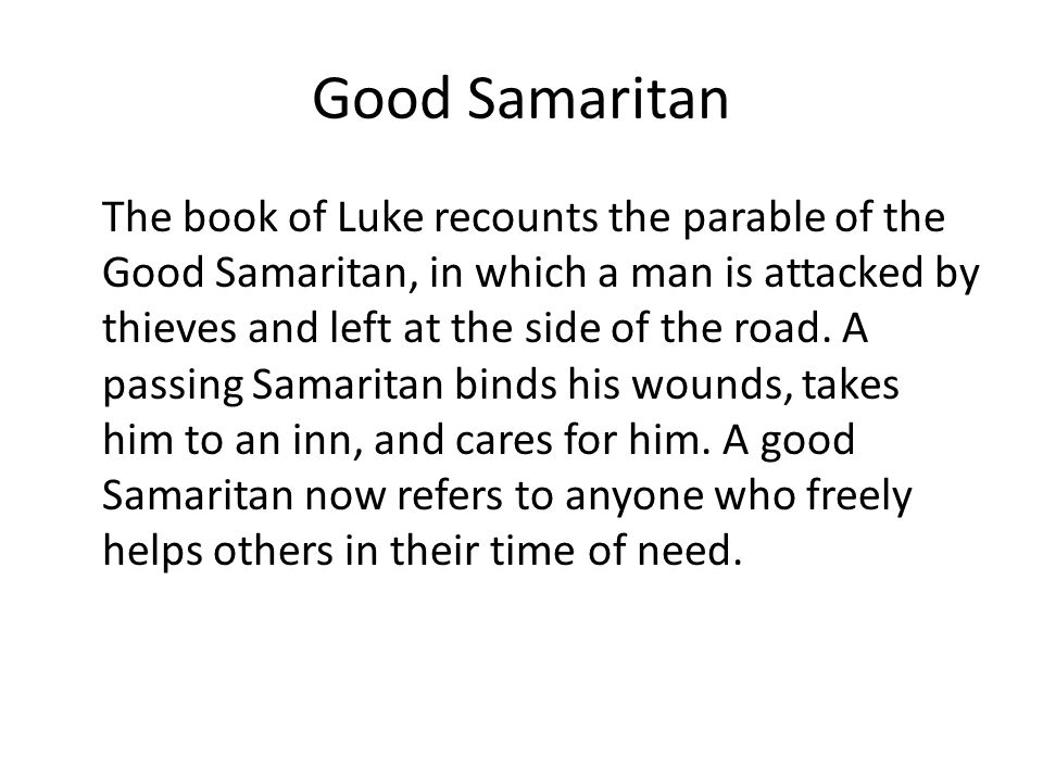 Good Samaritan The book of Luke recounts the parable of the Good Samaritan, in which a man is attacked by thieves and left at the side of the road.