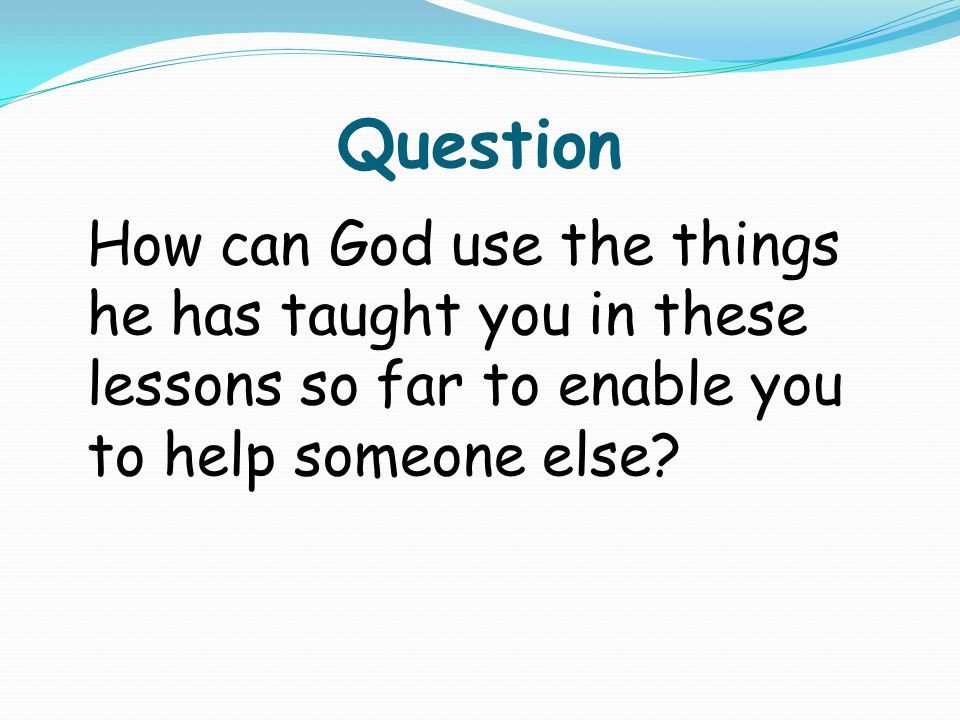 Question How can God use the things he has taught you in these lessons so far to enable you to help someone else?