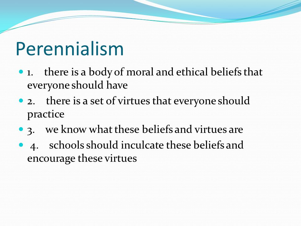 Perennialism 1. there is a body of moral and ethical beliefs that everyone should have 2.