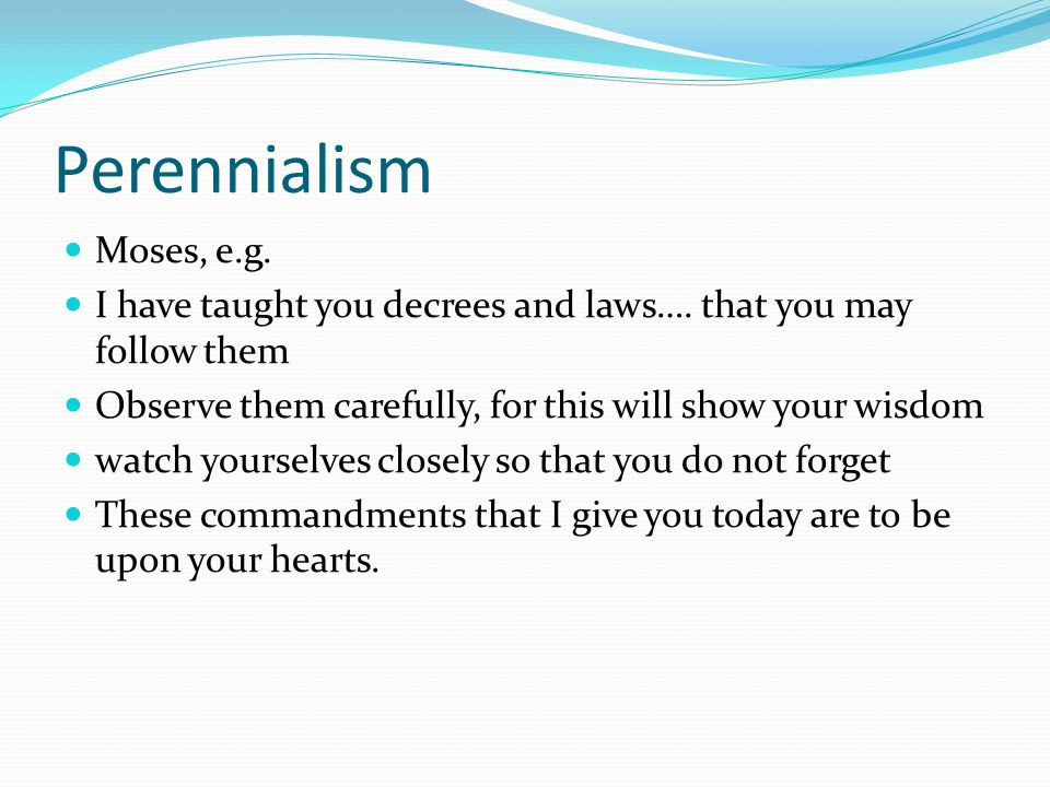 Perennialism Moses, e.g. I have taught you decrees and laws….