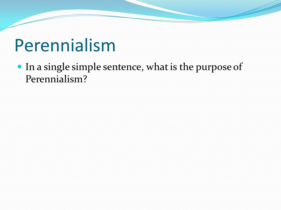 Perennialism In a single simple sentence, what is the purpose of Perennialism