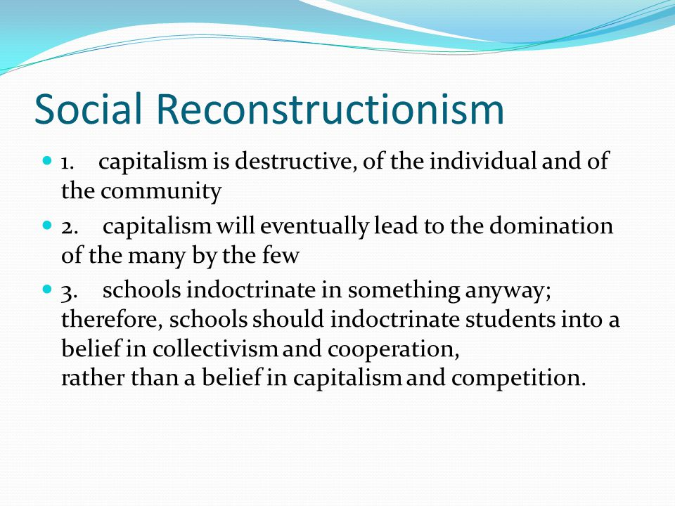 Social Reconstructionism 1. capitalism is destructive, of the individual and of the community 2.