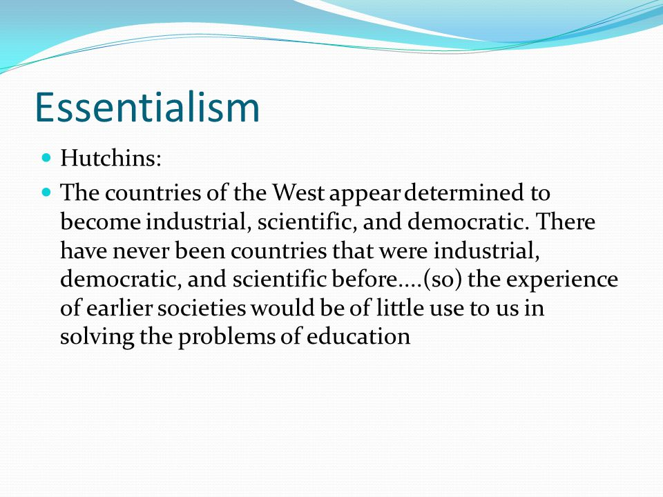 Essentialism Hutchins: The countries of the West appear determined to become industrial, scientific, and democratic.