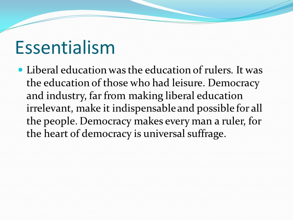 Essentialism When I urge liberal education for all, I am not suggesting that all the people must become great philosophers, historians, scientists, or artists.