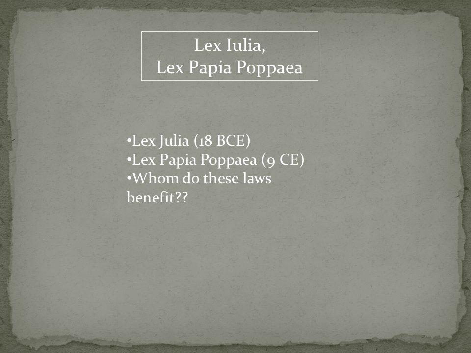 Lex Iulia, Lex Papia Poppaea Lex Julia (18 BCE) Lex Papia Poppaea (9 CE) Whom do these laws benefit??
