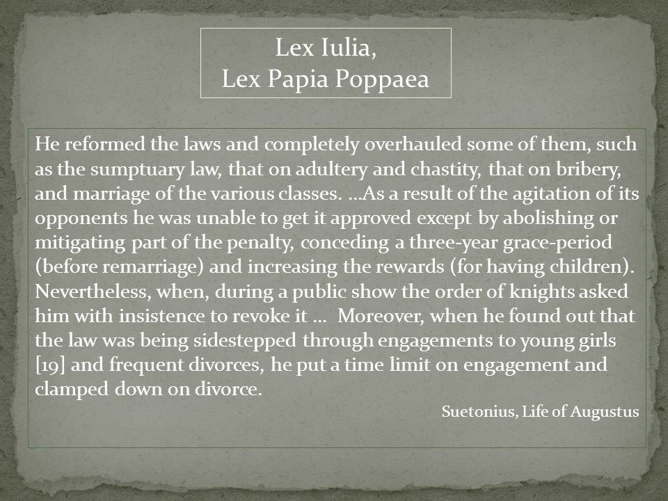 Lex Iulia, Lex Papia Poppaea He reformed the laws and completely overhauled some of them, such as the sumptuary law, that on adultery and chastity, that on bribery, and marriage of the various classes.