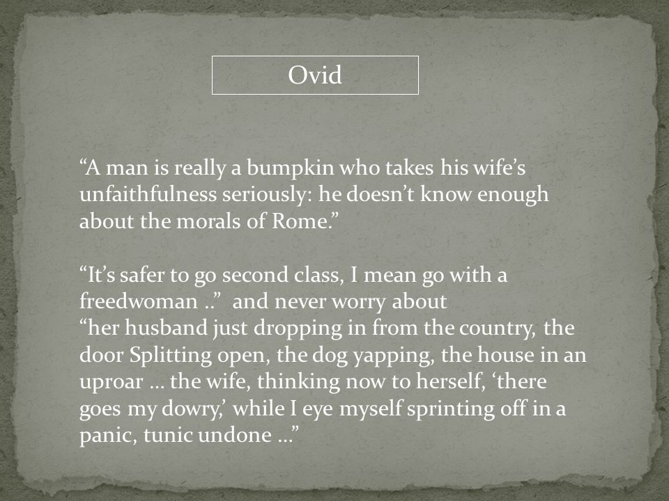 "Ovid ""A man is really a bumpkin who takes his wife's unfaithfulness seriously: he doesn't know enough about the morals of Rome."" ""It's safer to go sec"