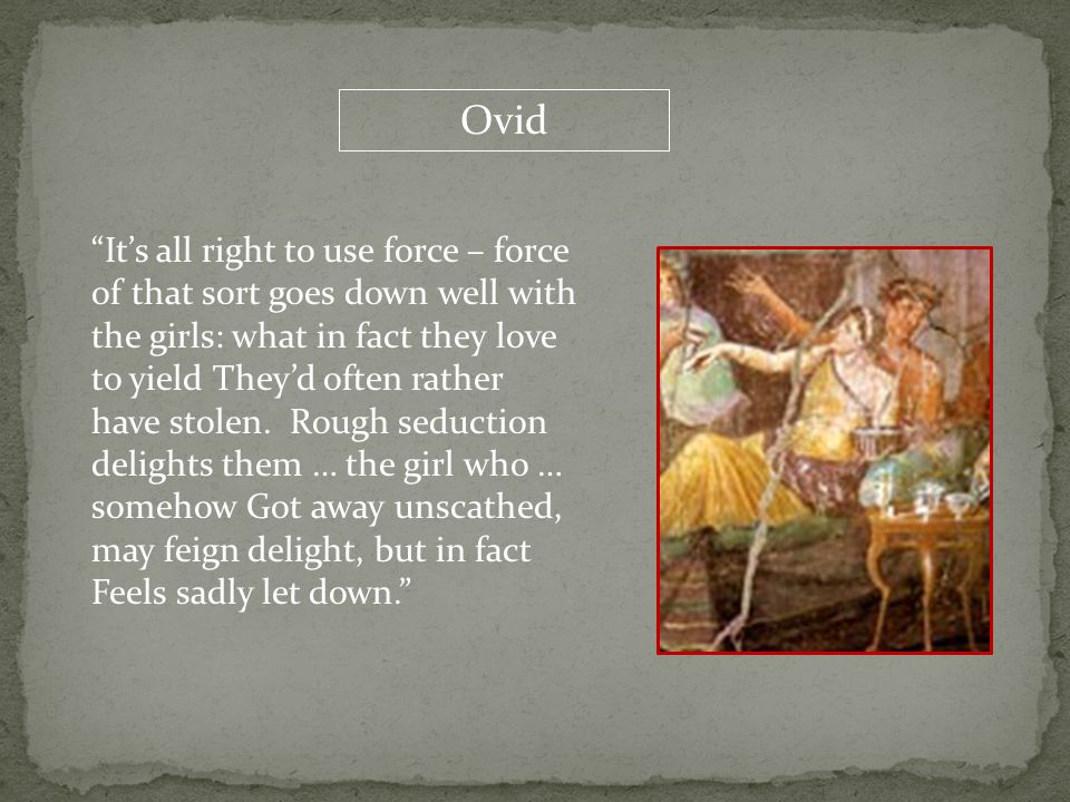 "Ovid ""It's all right to use force – force of that sort goes down well with the girls: what in fact they love to yield They'd often rather have stolen."