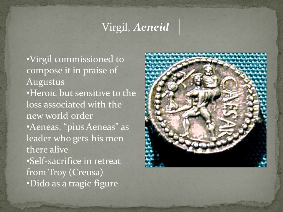 "Virgil, Aeneid Virgil commissioned to compose it in praise of Augustus Heroic but sensitive to the loss associated with the new world order Aeneas, ""p"