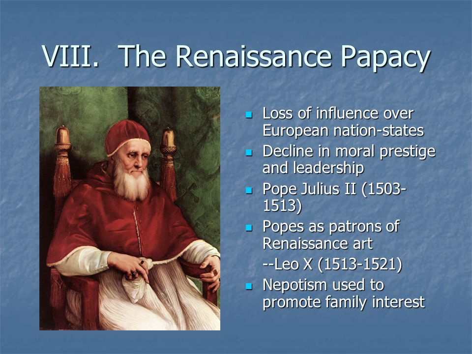 VIII. The Renaissance Papacy Loss of influence over European nation-states Loss of influence over European nation-states Decline in moral prestige and