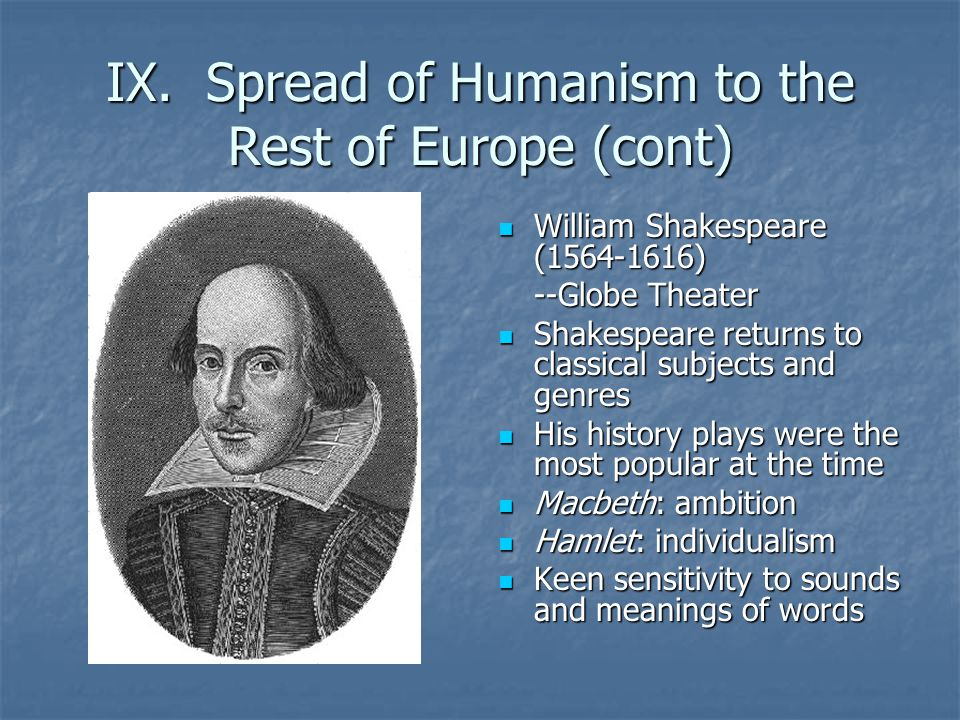 IX. Spread of Humanism to the Rest of Europe (cont) William Shakespeare (1564-1616) William Shakespeare (1564-1616) --Globe Theater Shakespeare return